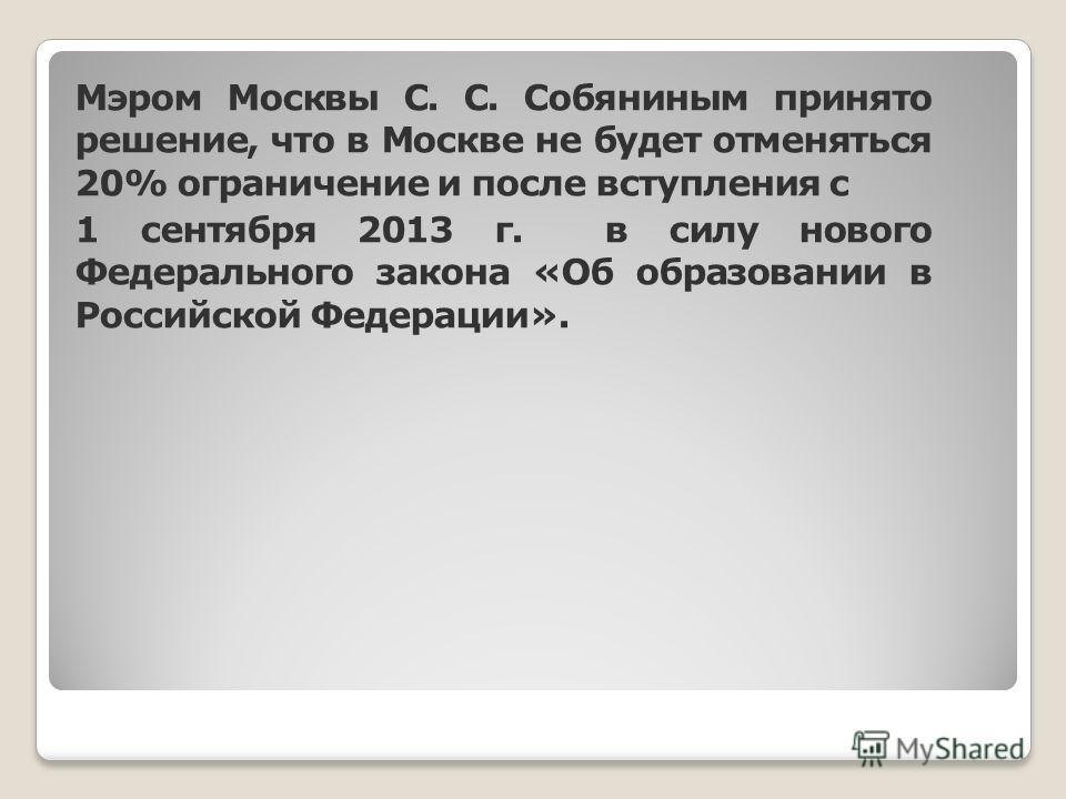 Мэром Москвы С. С. Собяниным принято решение, что в Москве не будет отменяться 20% ограничение и после вступления с 1 сентября 2013 г. в силу нового Федерального закона «Об образовании в Российской Федерации».