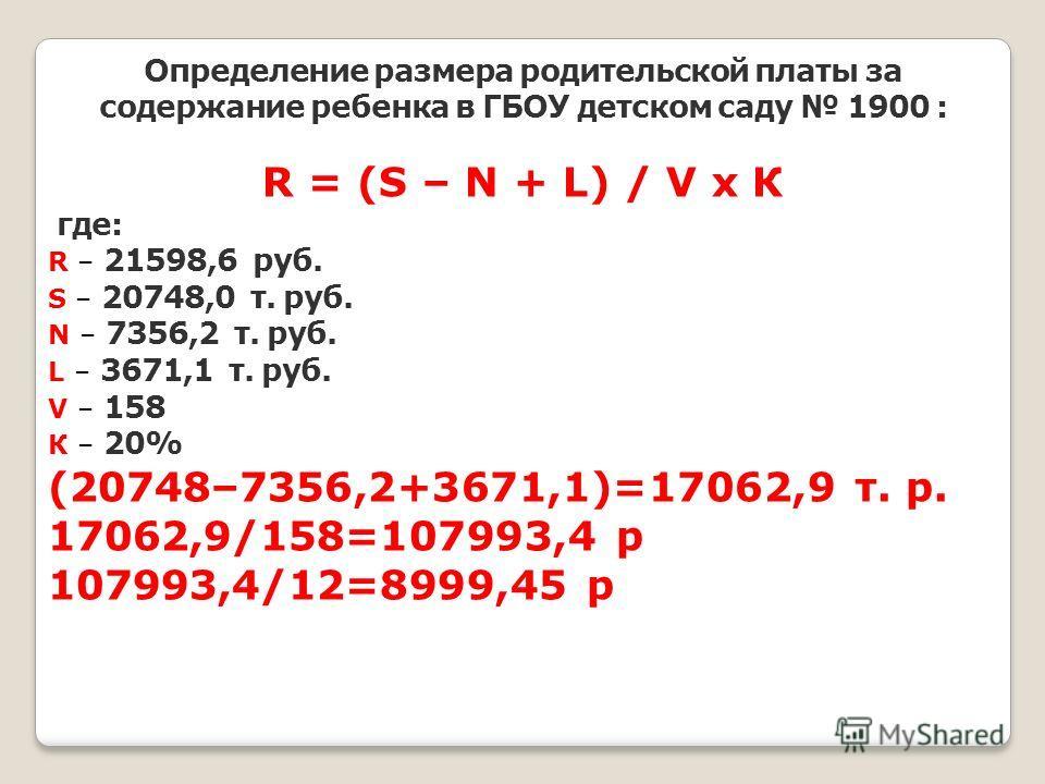 Определение размера родительской платы за содержание ребенка в ГБОУ детском саду 1900 : R = (S – N + L) / V х К где: R – 21598,6 руб. S – 20748,0 т. руб. N – 7356,2 т. руб. L – 3671,1 т. руб. V – 158 К – 20% (20748–7356,2+3671,1)=17062,9 т. р. 17062,