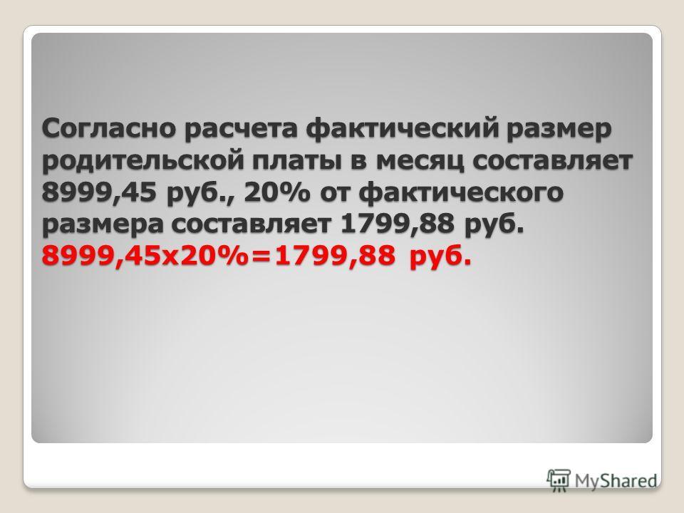 Согласно расчета фактический размер родительской платы в месяц составляет 8999,45 руб., 20% от фактического размера составляет 1799,88 руб. 8999,45х20%=1799,88 руб.