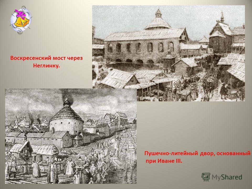 Воскресенский мост через Неглинку. Пушечно-литейный двор, основанный при Иване III.