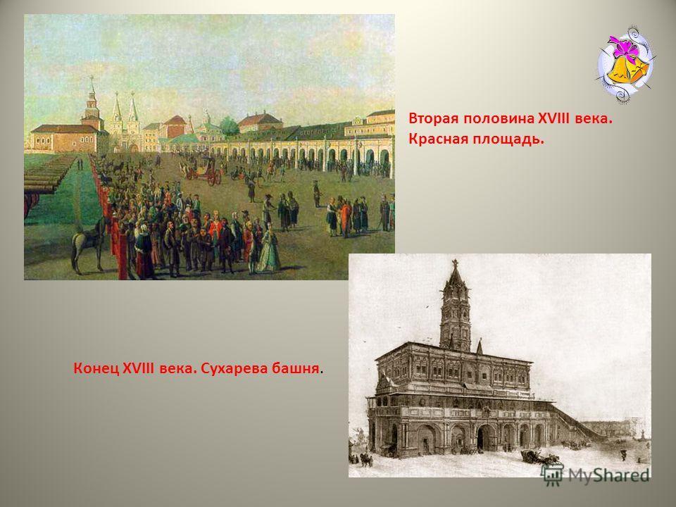 Вторая половина XVIII века. Красная площадь. Конец XVIII века. Сухарева башня.