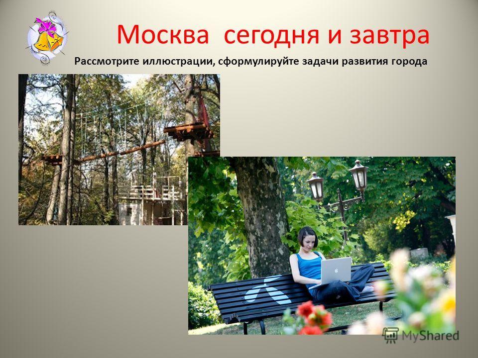 Москва сегодня и завтра Рассмотрите иллюстрации, сформулируйте задачи развития города