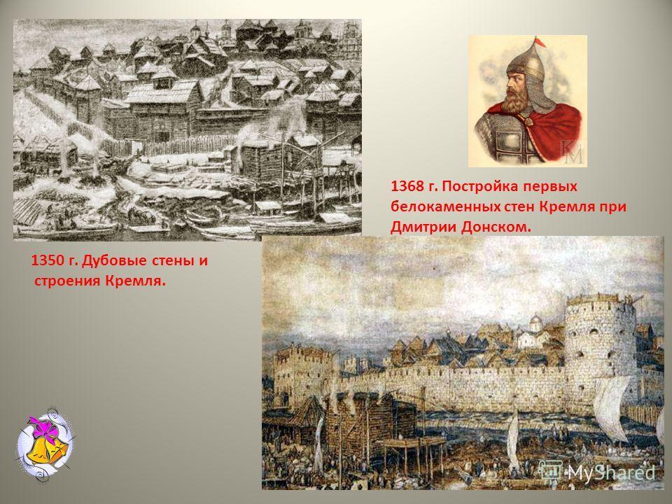 1350 г. Дубовые стены и строения Кремля. 1368 г. Постройка первых белокаменных стен Кремля при Дмитрии Донском.