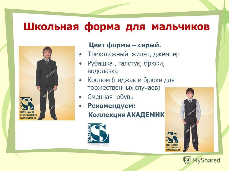 Школьная форма для мальчиков Цвет формы – серый. Трикотажный жилет, джемпер Рубашка, галстук, брюки, водолазка Костюм (пиджак и брюки для торжественных случаев) Сменная обувь Рекомендуем: Коллекция АКАДЕМИК