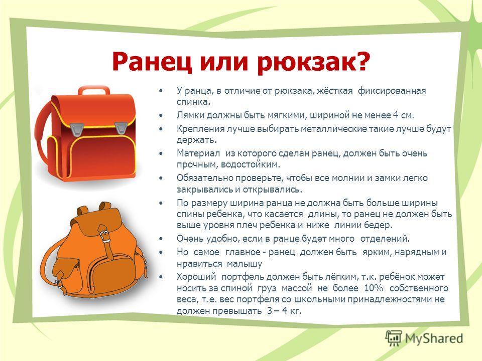 Ранец или рюкзак? У ранца, в отличие от рюкзака, жёсткая фиксированная спинка. Лямки должны быть мягкими, шириной не менее 4 см. Крепления лучше выбирать металлические такие лучше будут держать. Материал из которого сделан ранец, должен быть очень пр