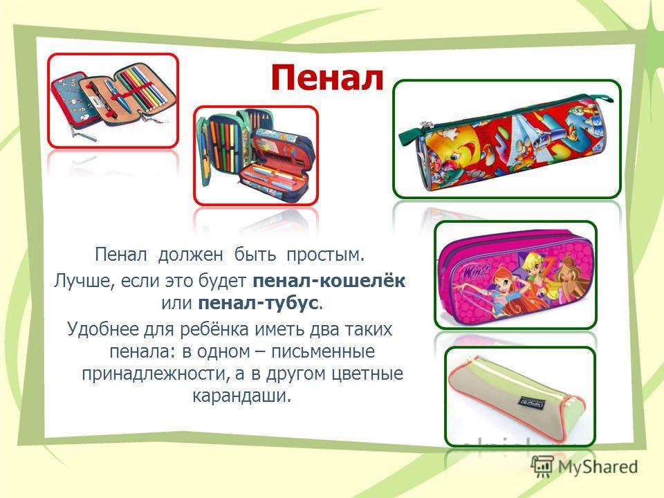 Пенал Пенал должен быть простым. Лучше, если это будет пенал-кошелёк или пенал-тубус. Удобнее для ребёнка иметь два таких пенала: в одном – письменные принадлежности, а в другом цветные карандаши.
