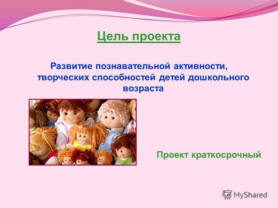 Цель проекта Развитие познавательной активности, творческих способностей детей дошкольного возраста Проект краткосрочный
