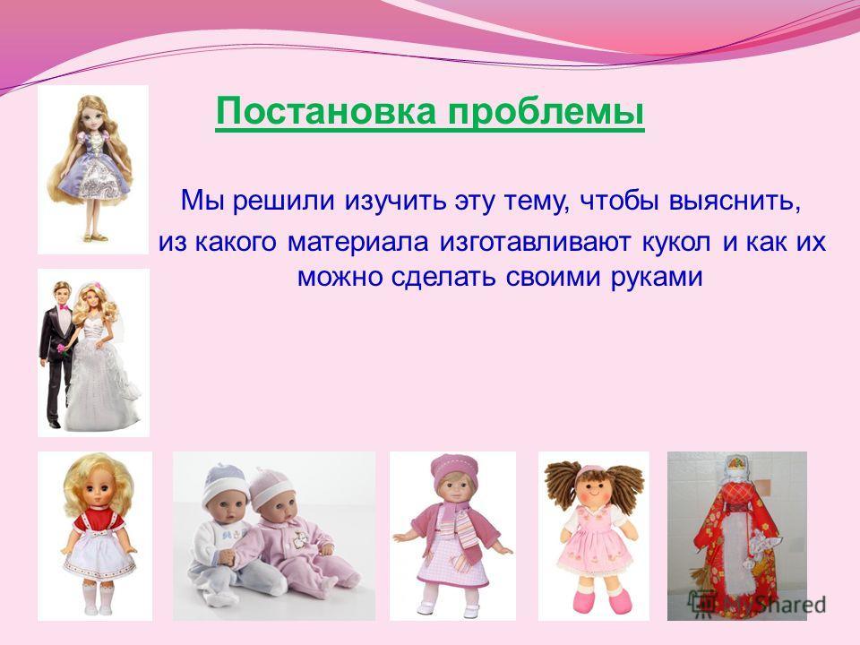 Постановка проблемы Мы решили изучить эту тему, чтобы выяснить, из какого материала изготавливают кукол и как их можно сделать своими руками