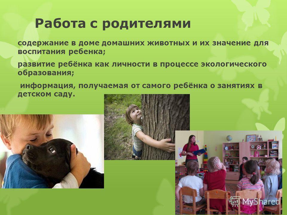 Работа с родителями содержание в доме домашних животных и их значение для воспитания ребенка; развитие ребёнка как личности в процессе экологического образования; информация, получаемая от самого ребёнка о занятиях в детском саду.
