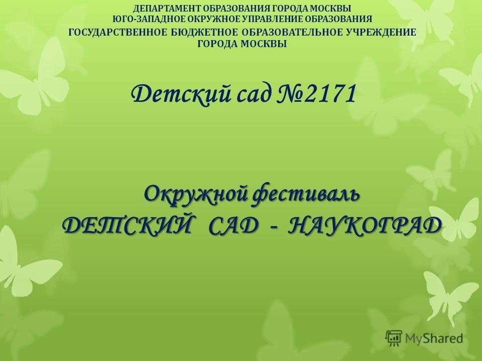 ДЕПАРТАМЕНТ ОБРАЗОВАНИЯ ГОРОДА МОСКВЫ ЮГО-ЗАПАДНОЕ ОКРУЖНОЕ УПРАВЛЕНИЕ ОБРАЗОВАНИЯ ГОСУДАРСТВЕННОЕ БЮДЖЕТНОЕ ОБРАЗОВАТЕЛЬНОЕ УЧРЕЖДЕНИЕ ГОРОДА МОСКВЫ Детский сад 2171 Окружной фестиваль ДЕТСКИЙ САД - НАУКОГРАД