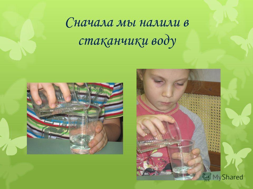 Сначала мы налили в стаканчики воду