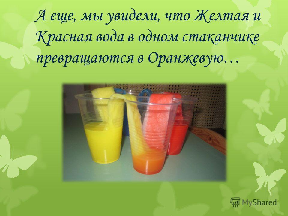 А еще, мы увидели, что Желтая и Красная вода в одном стаканчике превращаются в Оранжевую…