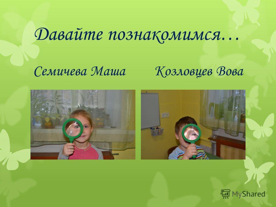 Давайте познакомимся… Семичева МашаКозловцев Вова