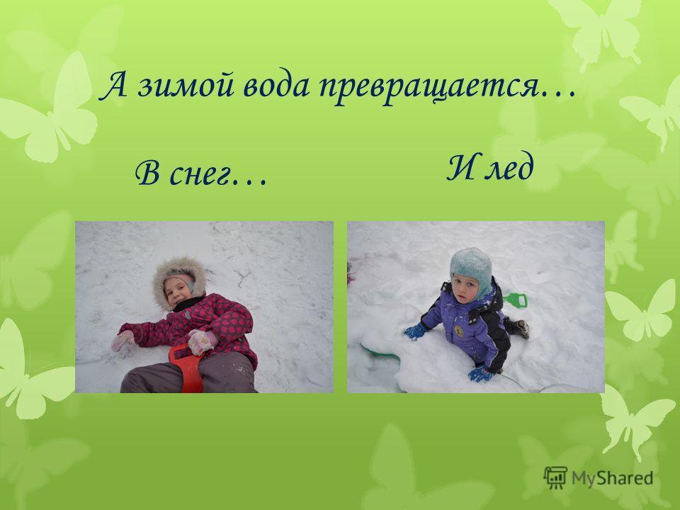 А зимой вода превращается… В снег… И лед