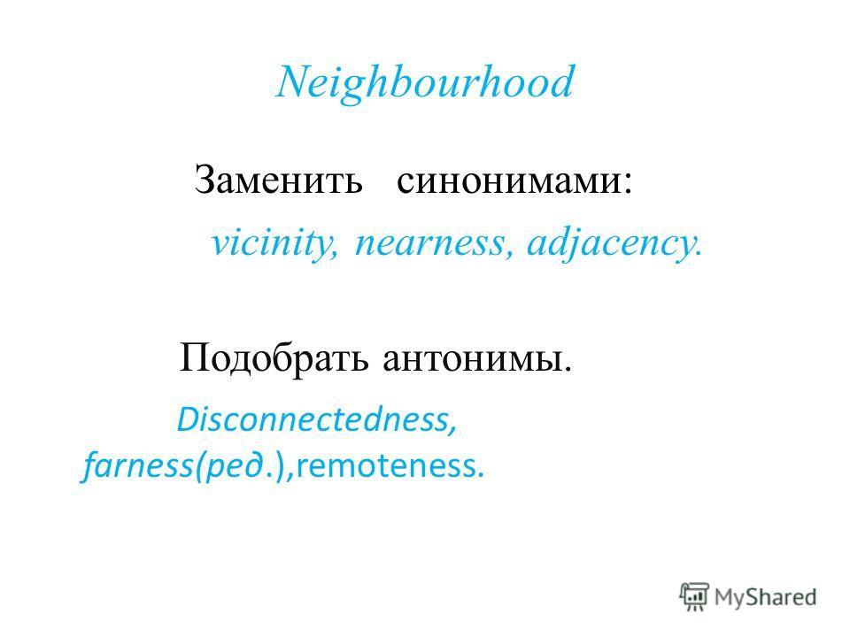 Neighbourhood Заменить синонимами: vicinity, nearness, adjacency. Подобрать антонимы. Disconnectedness, farness(ред.),remoteness.