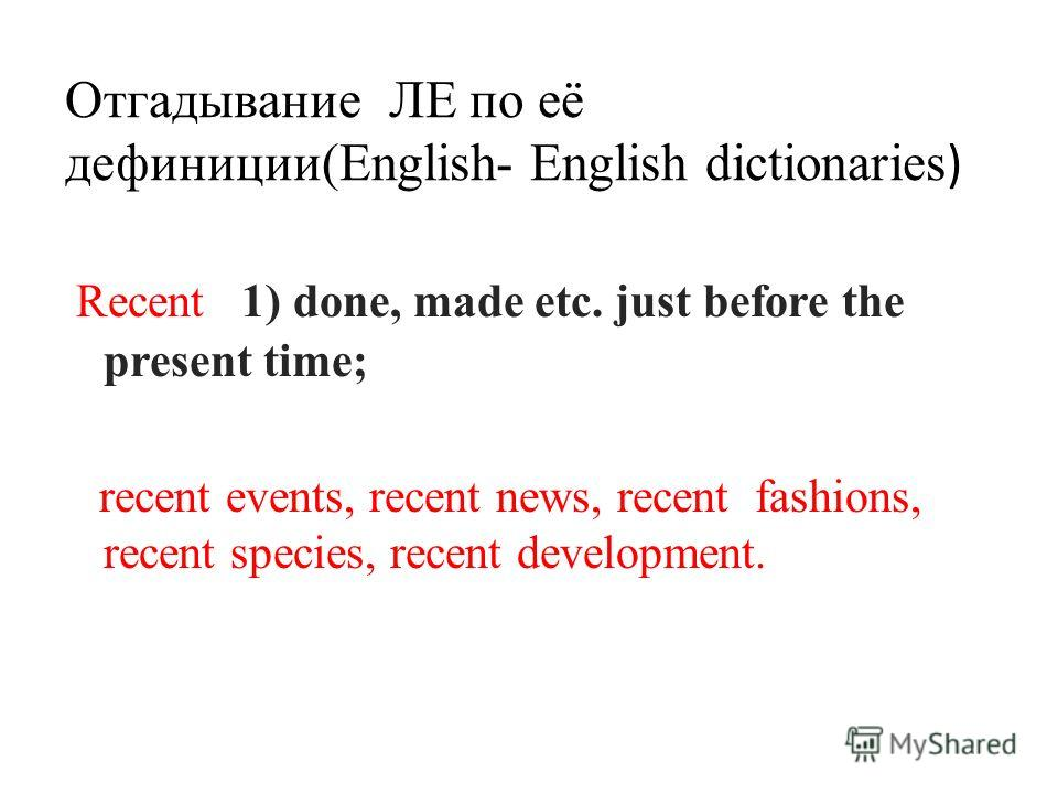 Отгадывание ЛЕ по её дефиниции(English- English dictionaries ) Recent 1) done, made etc. just before the present time; recent events, recent news, recent fashions, recent species, recent development.