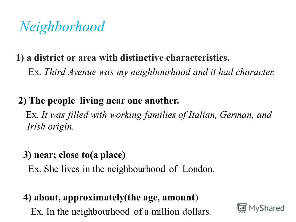Neighborhood 1) a district or area with distinctive characteristics. Ex. Third Avenue was my neighbourhood and it had character. 2) The people living near one another. Ex. It was filled with working families of Italian, German, and Irish origin. 3) n