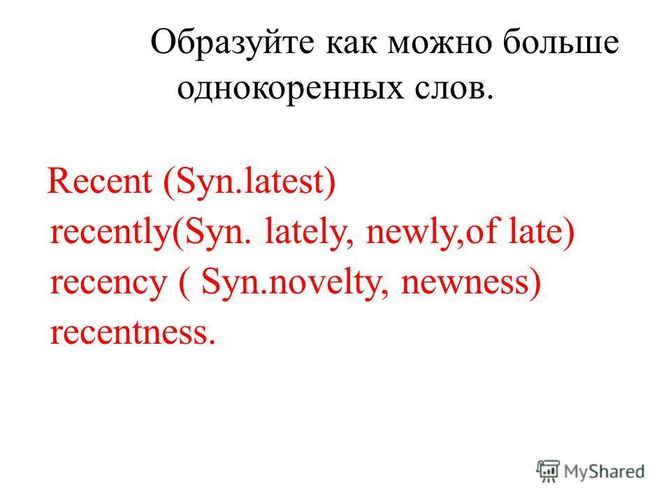 Образуйте как можно больше однокоренных слов. Recent (Syn.latest) recently(Syn. lately, newly,of late) recency ( Syn.novelty, newness) recentness.