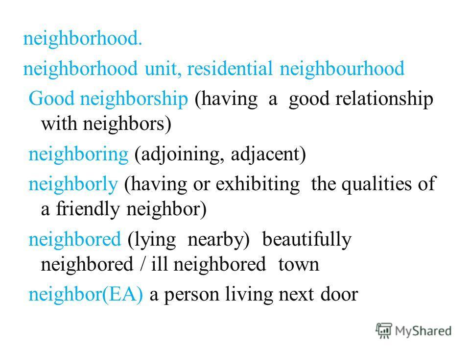 neighborhood. neighborhood unit, residential neighbourhood Good neighborship (having a good relationship with neighbors) neighboring (adjoining, adjacent) neighborly (having or exhibiting the qualities of a friendly neighbor) neighbored (lying nearby