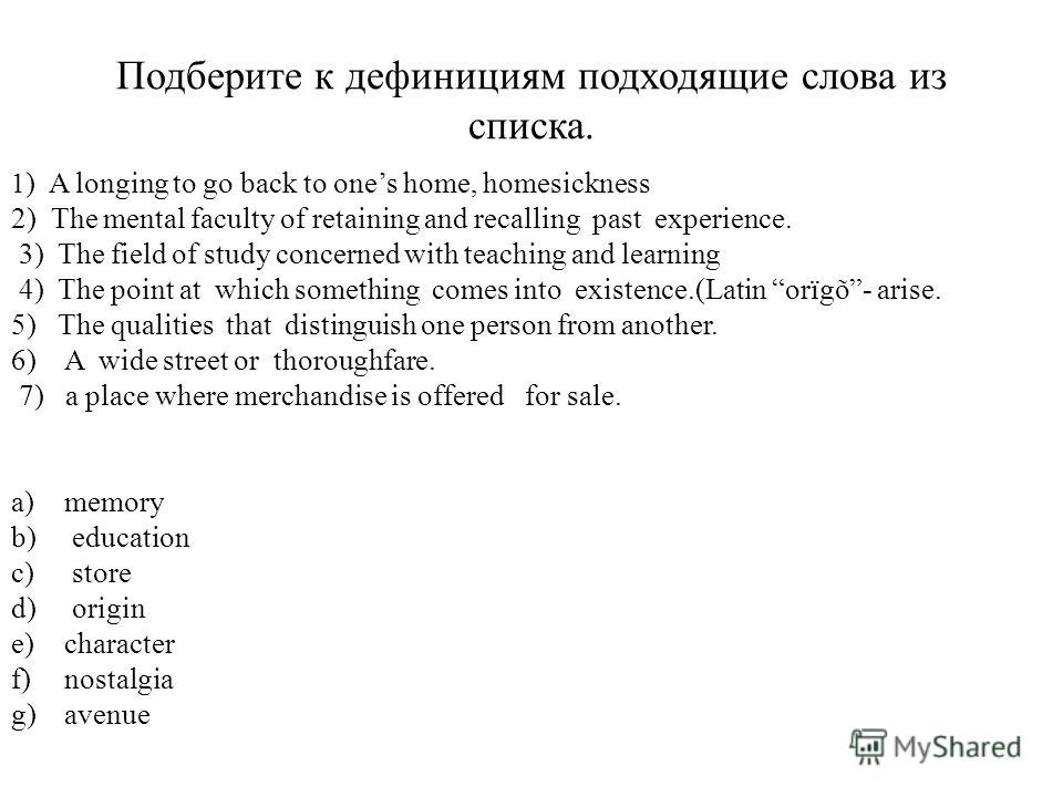 Подберите к дефинициям подходящие слова из списка. 1 ) A longing to go back to ones home, homesickness 2) The mental faculty of retaining and recalling past experience. 3) The field of study concerned with teaching and learning 4) The point at which