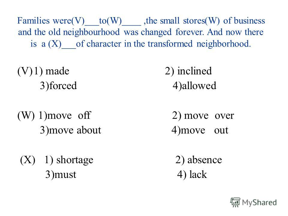 Families were(V)___to(W)____,the small stores(W) of business and the old neighbourhood was changed forever. And now there is a (X)___of character in the transformed neighborhood. (V)1) made 2) inclined 3)forced 4)allowed (W) 1)move off 2) move over 3