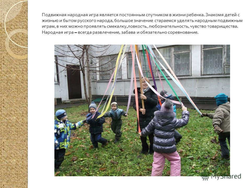 Подвижная народная игра является постоянным спутником в жизни ребенка. Знакомя детей с жизнью и бытом русского народа, большое значение стараемся уделять народным подвижным играм, в них можно проявлять смекалку, ловкость, любознательность, чувство то