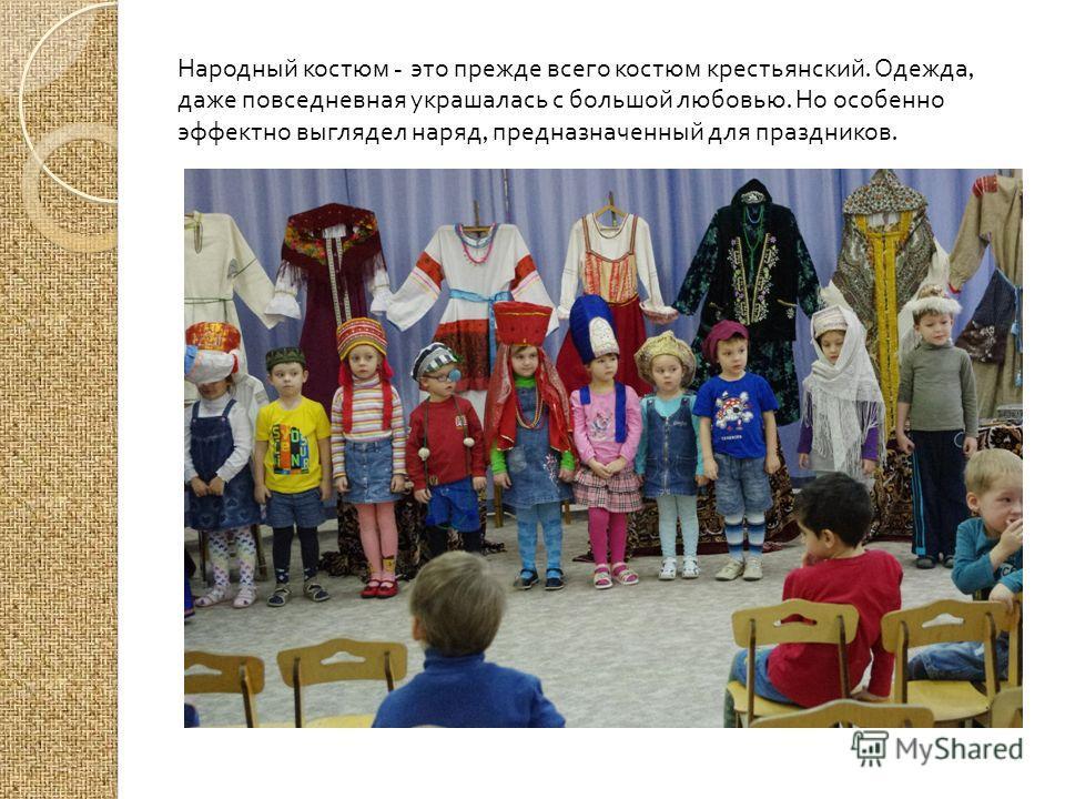 Народный костюм - это прежде всего костюм крестьянский. Одежда, даже повседневная украшалась с большой любовью. Но особенно эффектно выглядел наряд, предназначенный для праздников.