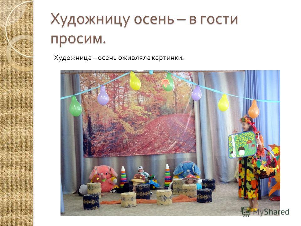 Художницу осень – в гости просим. Художница – осень оживляла картинки.