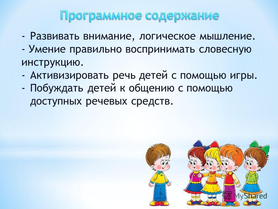 -Развивать внимание, логическое мышление. - Умение правильно воспринимать словесную инструкцию. -Активизировать речь детей с помощью игры. -Побуждать детей к общению с помощью доступных речевых средств.