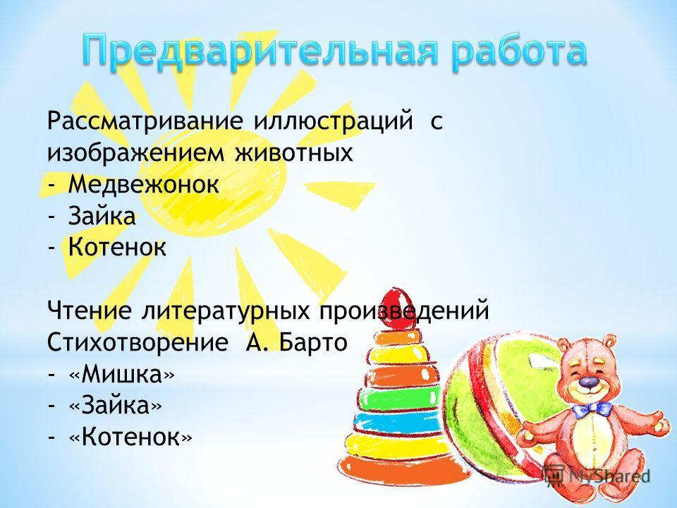 Рассматривание иллюстраций с изображением животных -Медвежонок -Зайка -Котенок Чтение литературных произведений Стихотворение А. Барто -«Мишка» -«Зайка» -«Котенок»