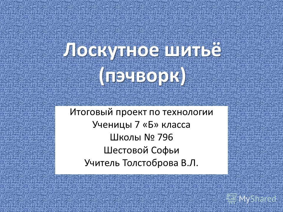 Лоскутное шитьё (пэчворк) Итоговый проект по технологии Ученицы 7 «Б» класса Школы 796 Шестовой Софьи Учитель Толстоброва В.Л.