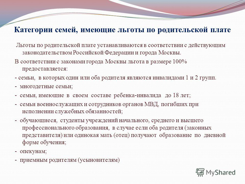 Категории семей, имеющие льготы по родительской плате Льготы по родительской плате устанавливаются в соответствии с действующим законодательством Российской Федерации и города Москвы. В соответствии с законами города Москвы льгота в размере 100% пред