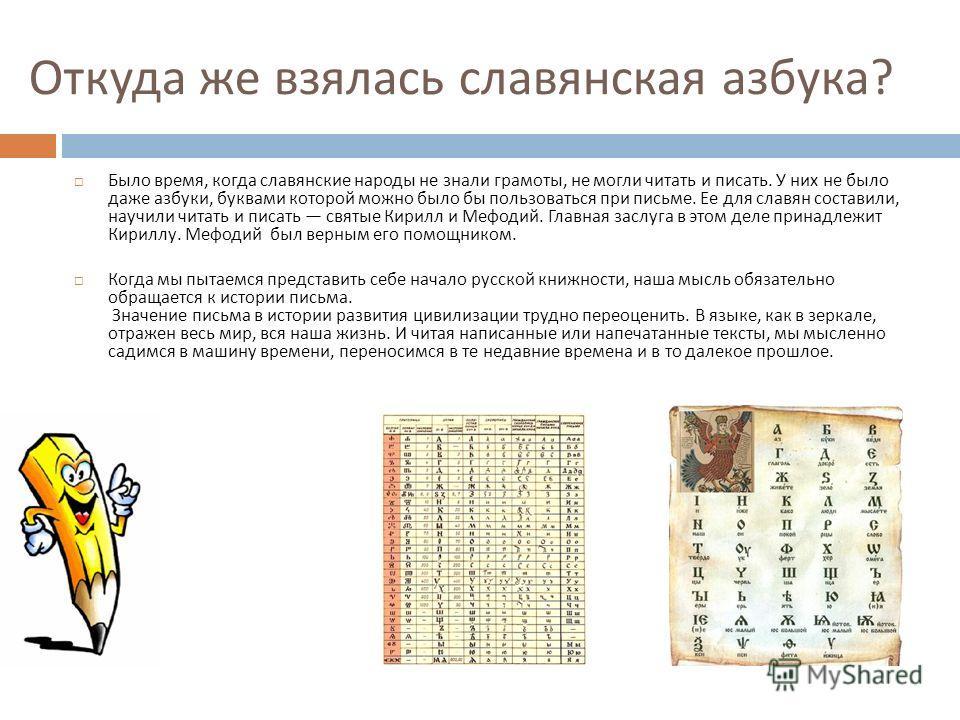 Откуда же взялась славянская азбука ? Было время, когда славянские народы не знали грамоты, не могли читать и писать. У них не было даже азбуки, буквами которой можно было бы пользоваться при письме. Ее для славян составили, научили читать и писать с