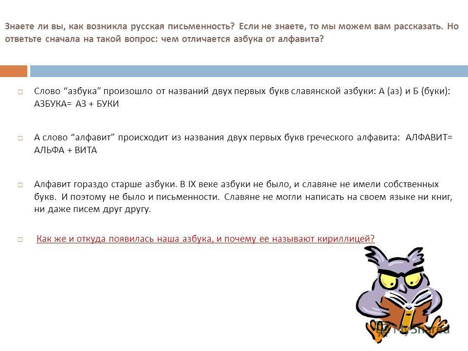 Знаете ли вы, как возникла русская письменность ? Если не знаете, то мы можем вам рассказать. Но ответьте сначала на такой вопрос : чем отличается азбука от алфавита ? Слово азбука произошло от названий двух первых букв славянской азбуки : А ( аз ) и