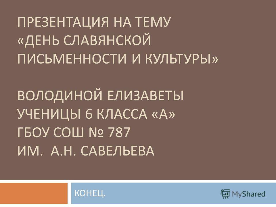 ПРЕЗЕНТАЦИЯ НА ТЕМУ « ДЕНЬ СЛАВЯНСКОЙ ПИСЬМЕННОСТИ И КУЛЬТУРЫ » ВОЛОДИНОЙ ЕЛИЗАВЕТЫ УЧЕНИЦЫ 6 КЛАССА « А » ГБОУ СОШ 787 ИМ. А. Н. САВЕЛЬЕВА КОНЕЦ.