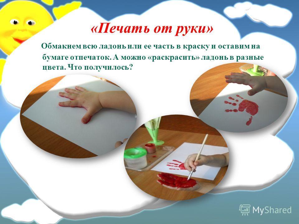 «Печать от руки» Обмакнем всю ладонь или ее часть в краску и оставим на бумаге отпечаток. А можно «раскрасить» ладонь в разные цвета. Что получилось?