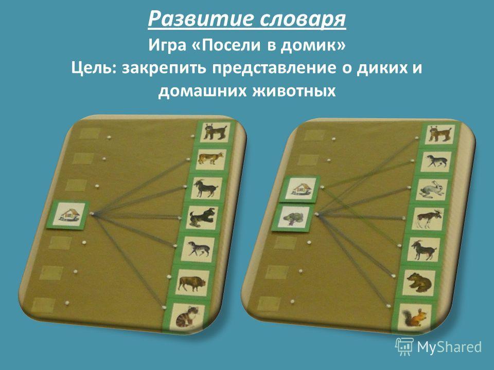 Развитие словаря Игра «Посели в домик» Цель: закрепить представление о диких и домашних животных