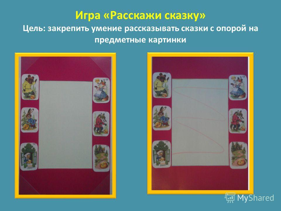 Игра «Расскажи сказку» Цель: закрепить умение рассказывать сказки с опорой на предметные картинки