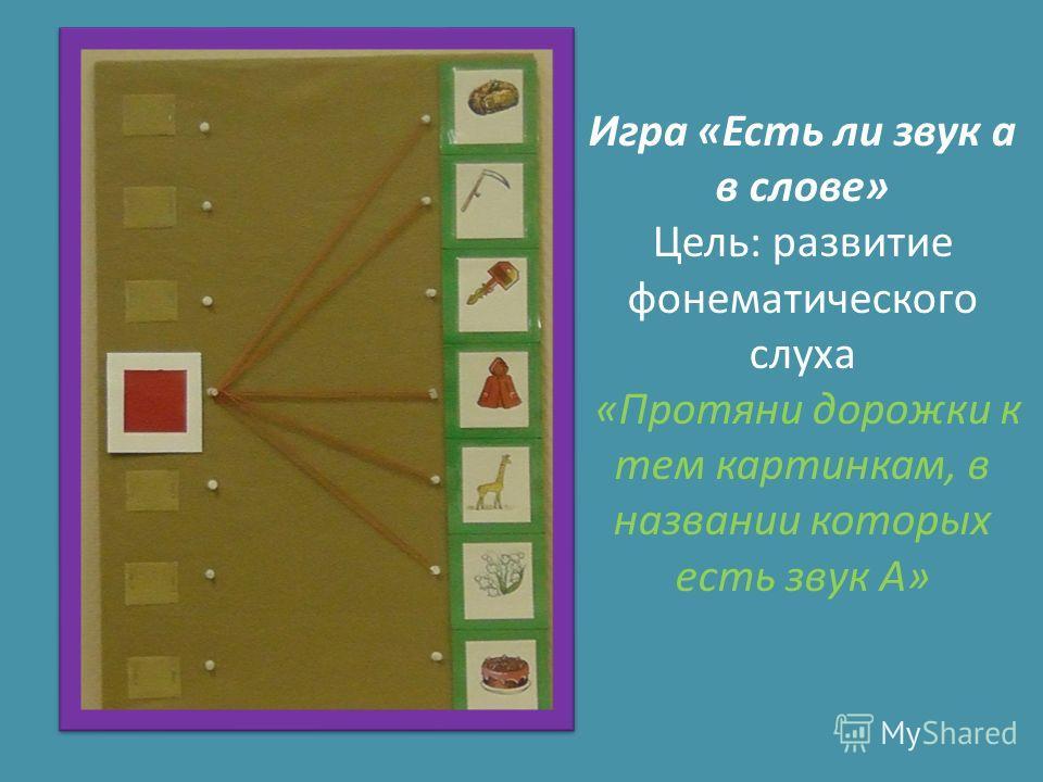 Игра «Есть ли звук а в слове» Цель: развитие фонематического слуха «Протяни дорожки к тем картинкам, в названии которых есть звук А»