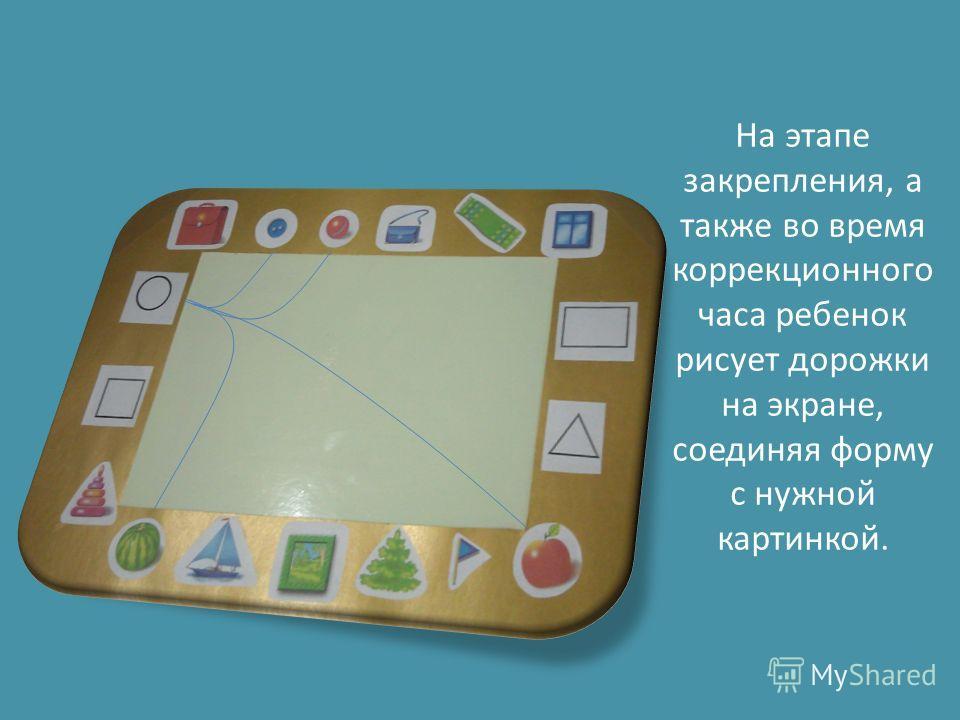 На этапе закрепления, а также во время коррекционного часа ребенок рисует дорожки на экране, соединяя форму с нужной картинкой.