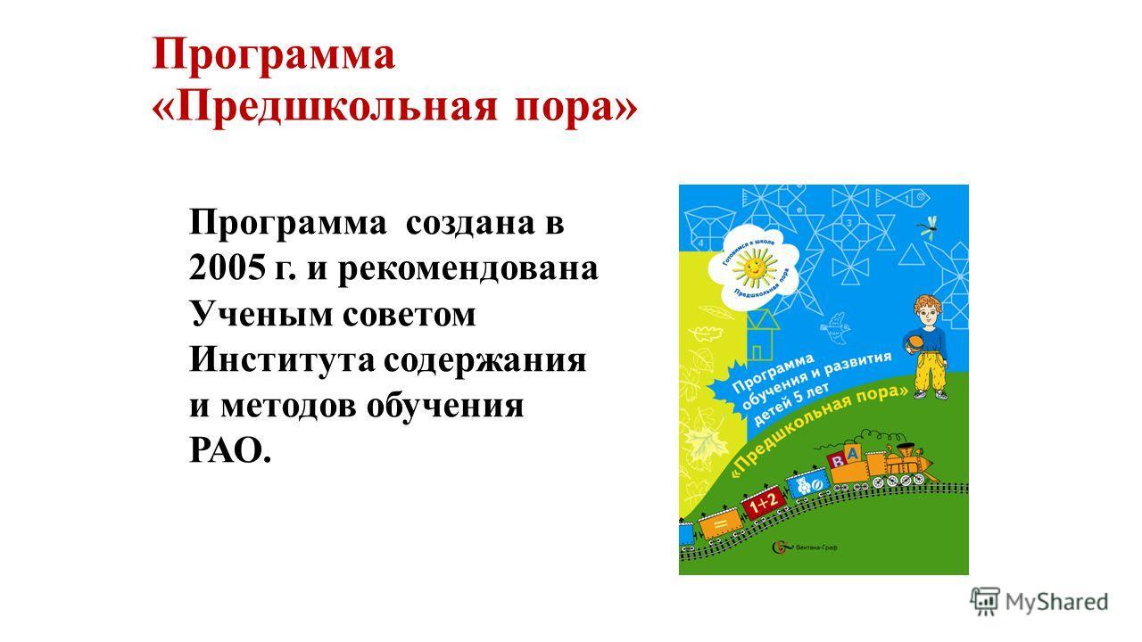 Программа «Предшкольная пора» Программа создана в 2005 г. и рекомендована Ученым советом Института содержания и методов обучения РАО.