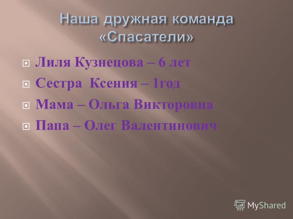 Лиля Кузнецова – 6 лет Сестра Ксения – 1 год Мама – Ольга Викторовна Папа – Олег Валентинович