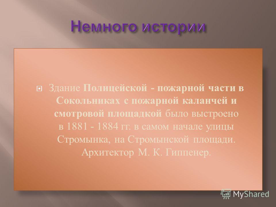 Здание Полицейской - пожарной части в Сокольниках с пожарной каланчей и смотровой площадкой было выстроено в 1881 - 1884 гг. в самом начале улицы Стромынка, на Стромынской площади. Архитектор М. К. Гиппенер.