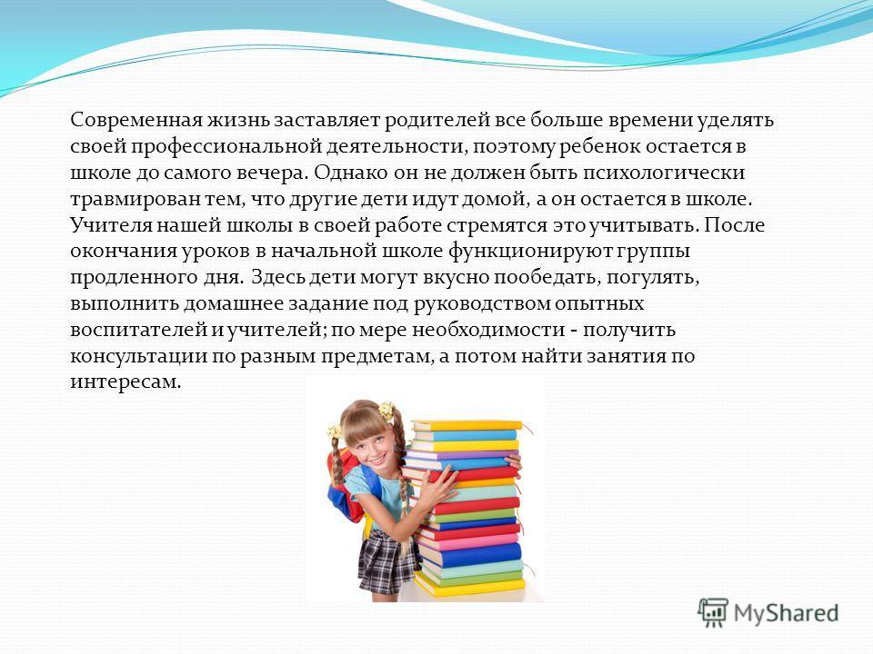 Современная жизнь заставляет родителей все больше времени уделять своей профессиональной деятельности, поэтому ребенок остается в школе до самого вечера. Однако он не должен быть психологически травмирован тем, что другие дети идут домой, а он остает