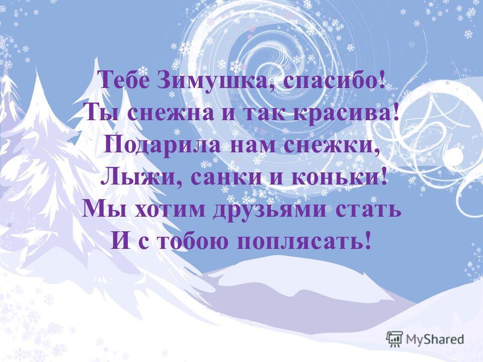 Тебе Зимушка, спасибо! Ты снежна и так красива! Подарила нам снежки, Лыжи, санки и коньки! Мы хотим друзьями стать И с тобою поплясать!