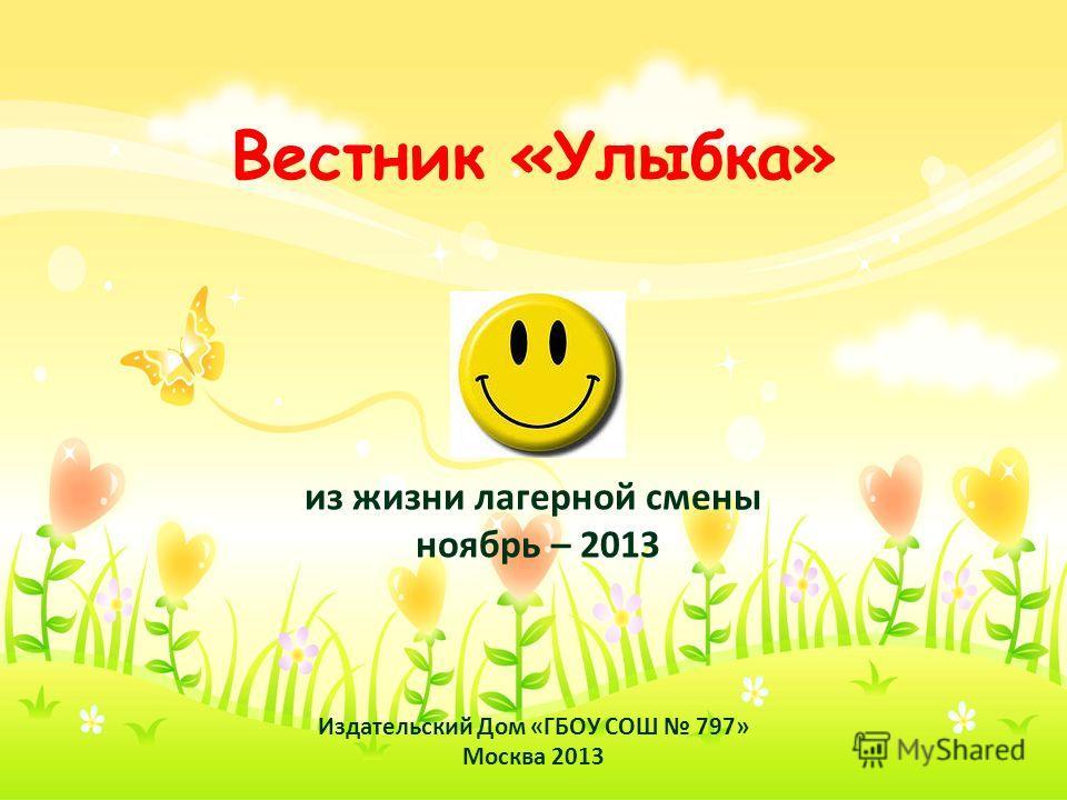Вестник «Улыбка» из жизни лагерной смены ноябрь – 2013 Издательский Дом «ГБОУ СОШ 797» Москва 2013