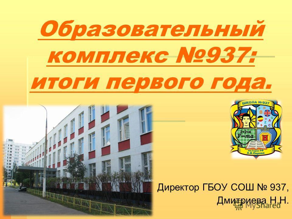 Образовательный комплекс 937: итоги первого года. Директор ГБОУ СОШ 937, Дмитриева Н.Н.