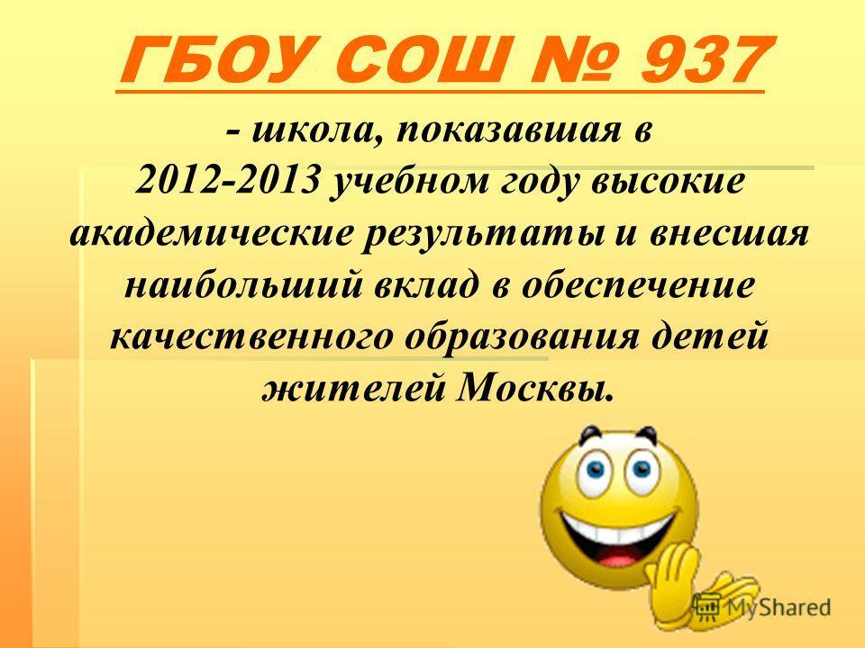 ГБОУ СОШ 937 - школа, показавшая в 2012-2013 учебном году высокие академические результаты и внесшая наибольший вклад в обеспечение качественного образования детей жителей Москвы.