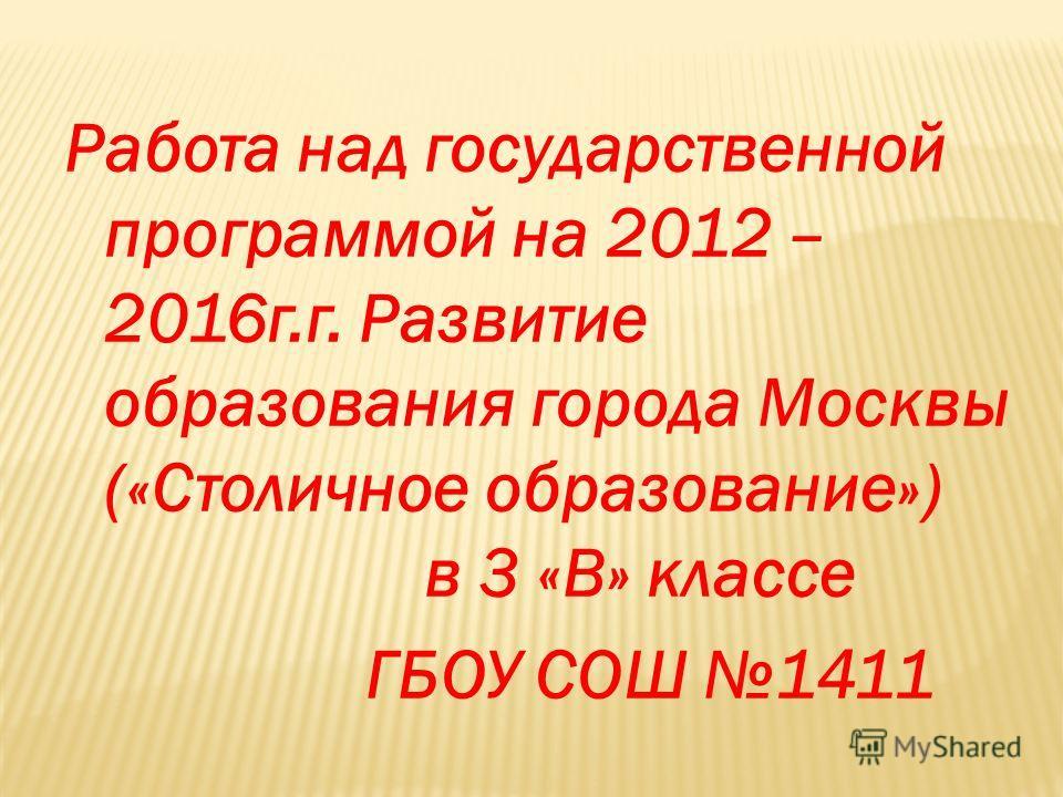 Работа над государственной программой на 2012 – 2016г.г. Развитие образования города Москвы («Столичное образование») в 3 «В» классе ГБОУ СОШ 1411