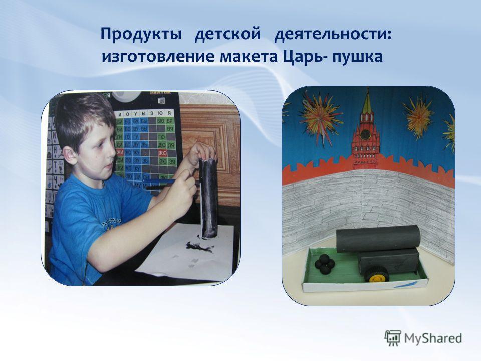 Продукты детской деятельности: изготовление макета Царь- пушка